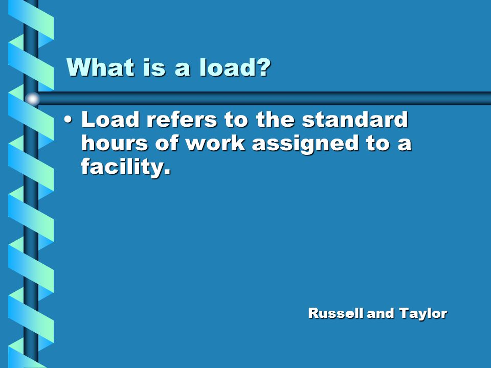 What is a load Load refers to the standard hours of work assigned to a facility. Russell and Taylor.