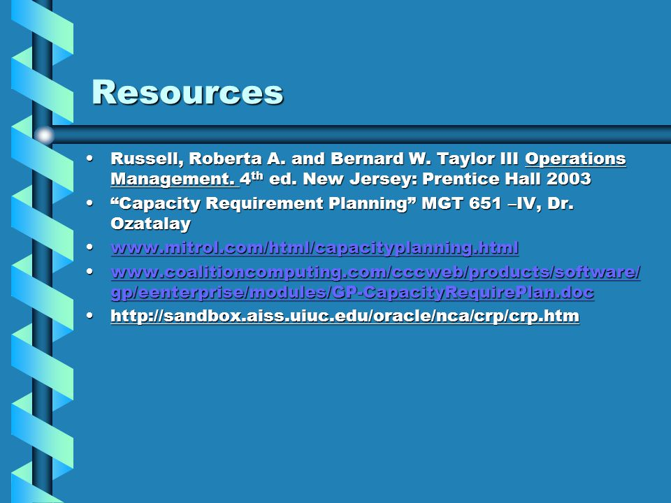 Resources Russell, Roberta A. and Bernard W. Taylor III Operations Management. 4th ed. New Jersey: Prentice Hall 2003.