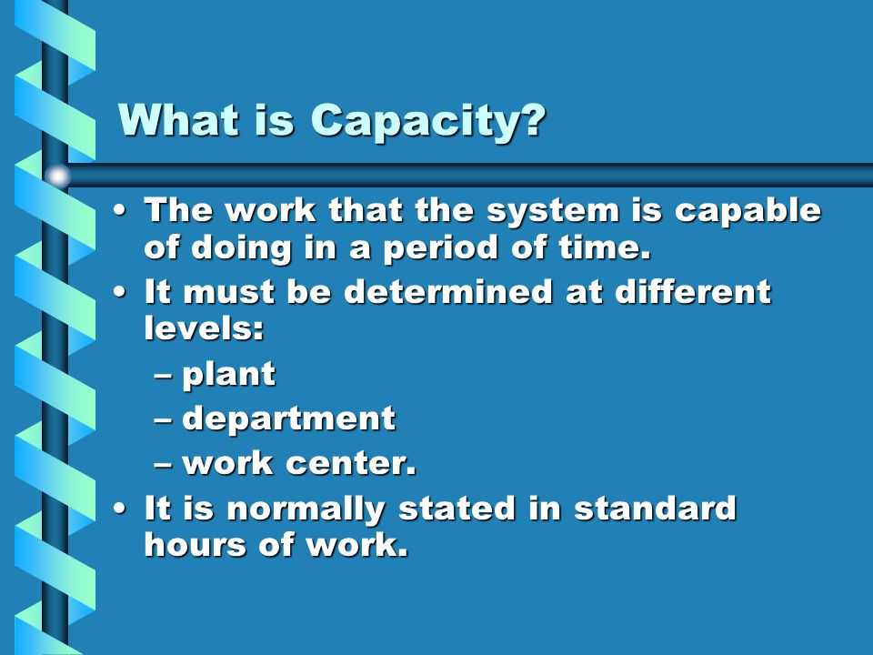 What is Capacity The work that the system is capable of doing in a period of time. It must be determined at different levels: