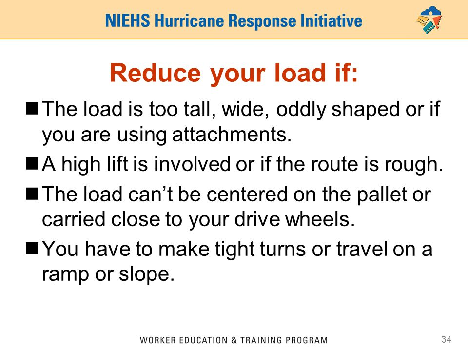 Reduce your load if: The load is too tall, wide, oddly shaped or if you are using attachments. A high lift is involved or if the route is rough.