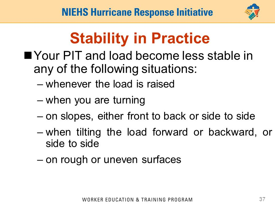 Stability in Practice Your PIT and load become less stable in any of the following situations: whenever the load is raised.