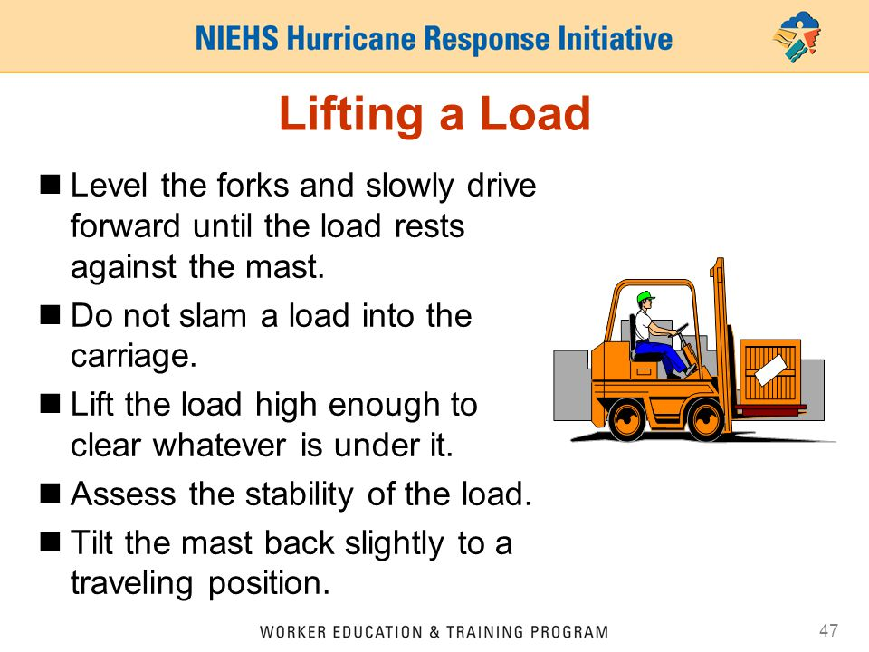 Lifting a Load Level the forks and slowly drive forward until the load rests against the mast. Do not slam a load into the carriage.