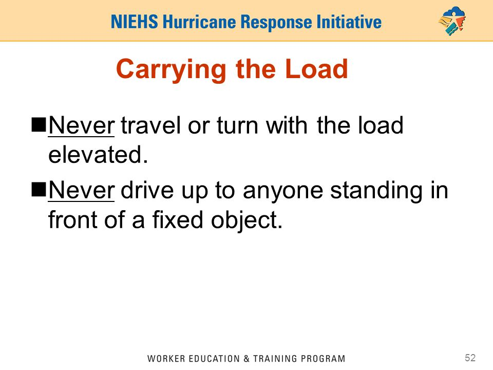 Carrying the Load Never travel or turn with the load elevated.