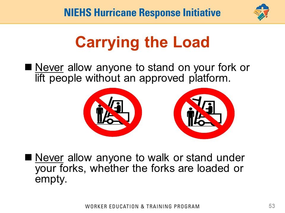Carrying the Load Never allow anyone to stand on your fork or lift people without an approved platform.