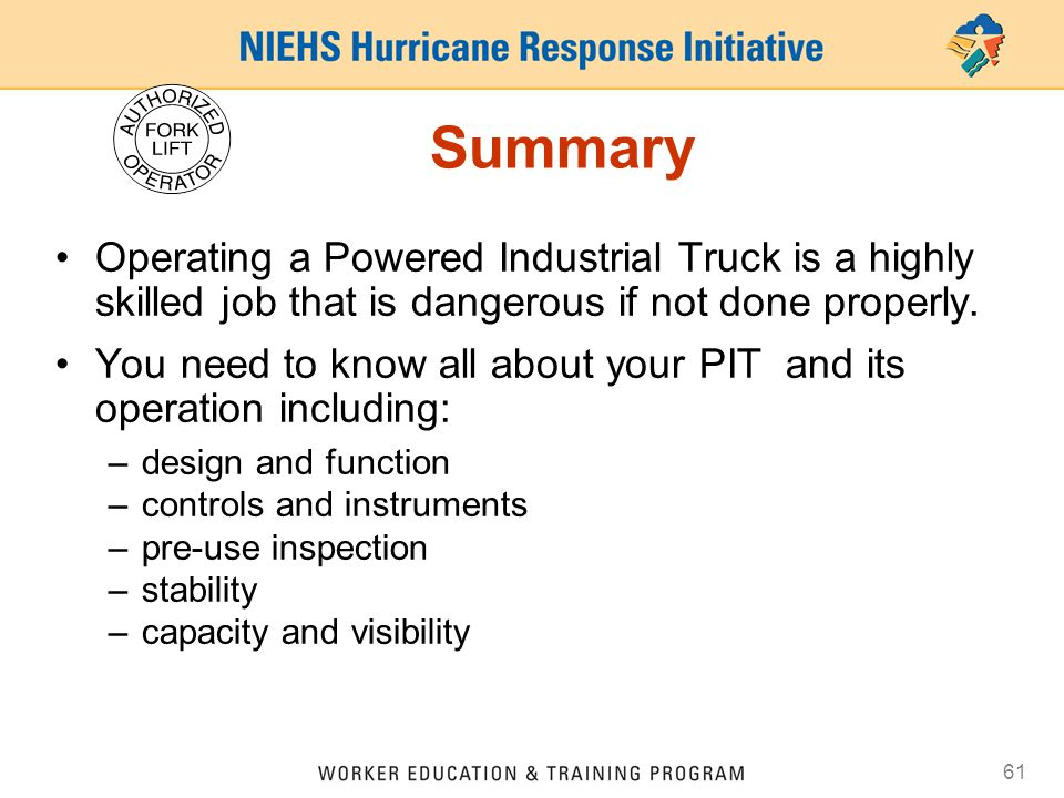 Summary Operating a Powered Industrial Truck is a highly skilled job that is dangerous if not done properly.