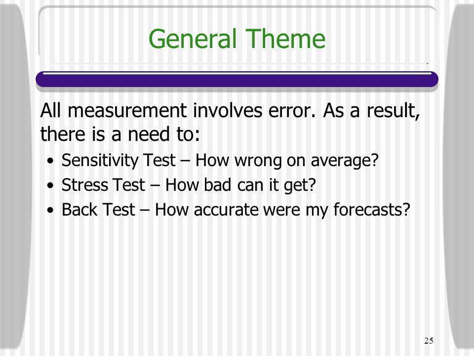General Theme All measurement involves error. As a result, there is a need to: Sensitivity Test – How wrong on average