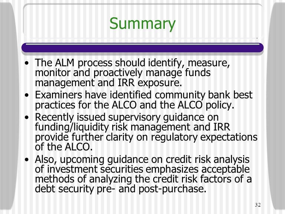 Summary The ALM process should identify, measure, monitor and proactively manage funds management and IRR exposure.