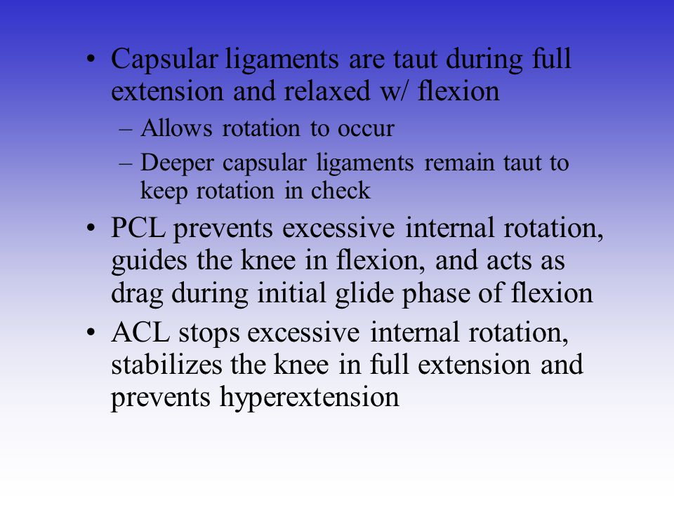Capsular ligaments are taut during full extension and relaxed w/ flexion