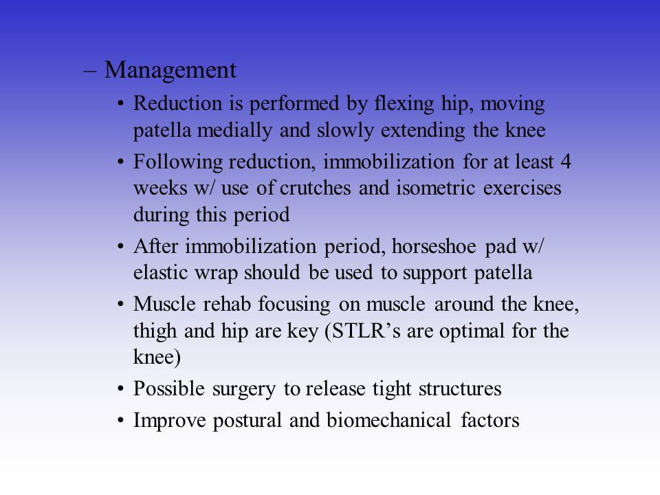 Management Reduction is performed by flexing hip, moving patella medially and slowly extending the knee.