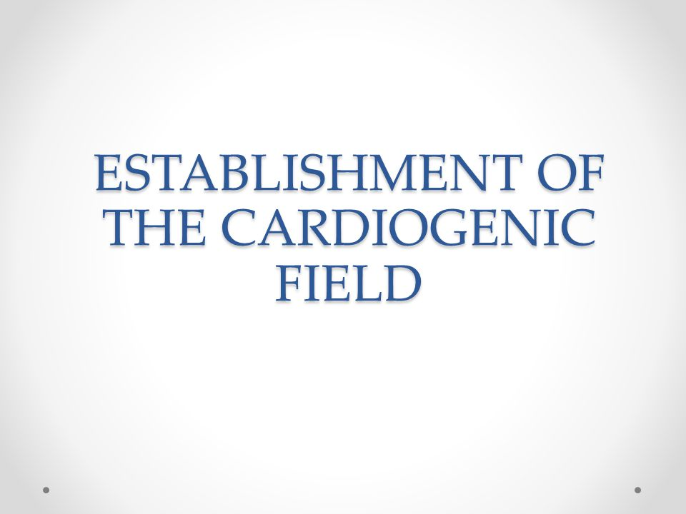 ESTABLISHMENT OF THE CARDIOGENIC FIELD