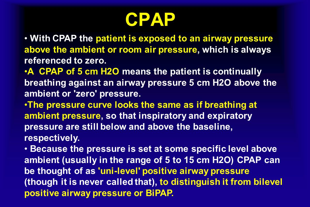 CPAP With CPAP the patient is exposed to an airway pressure above the ambient or room air pressure, which is always referenced to zero.