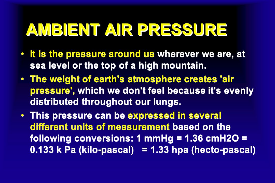 AMBIENT AIR PRESSURE It is the pressure around us wherever we are, at sea level or the top of a high mountain.