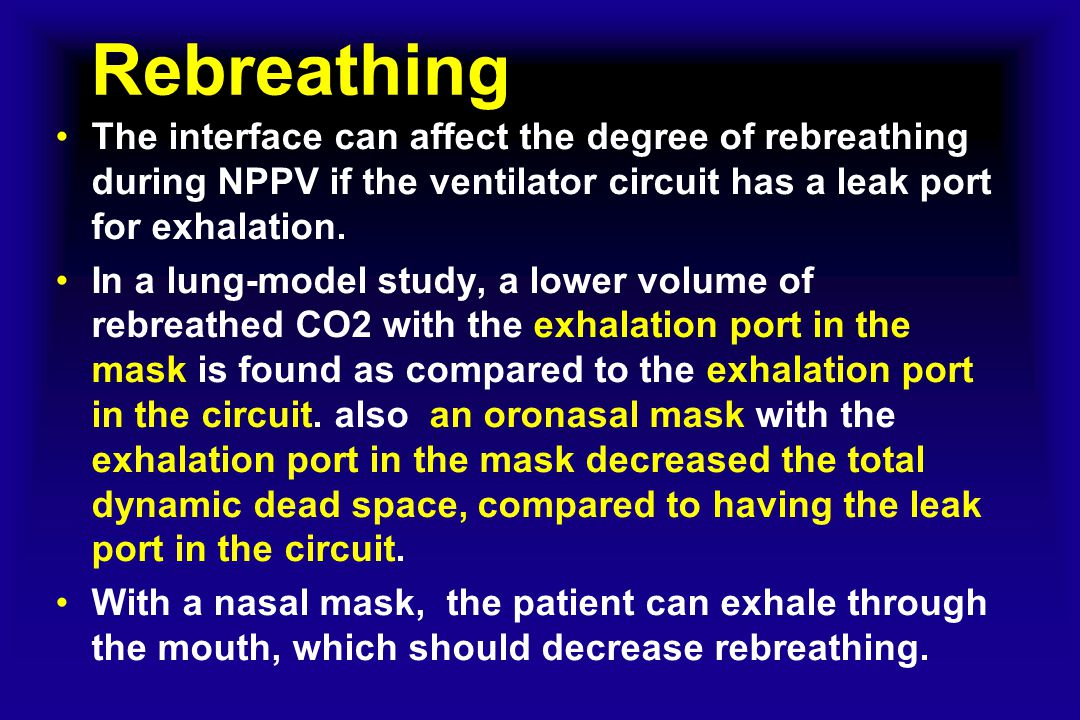 Rebreathing The interface can affect the degree of rebreathing during NPPV if the ventilator circuit has a leak port for exhalation.