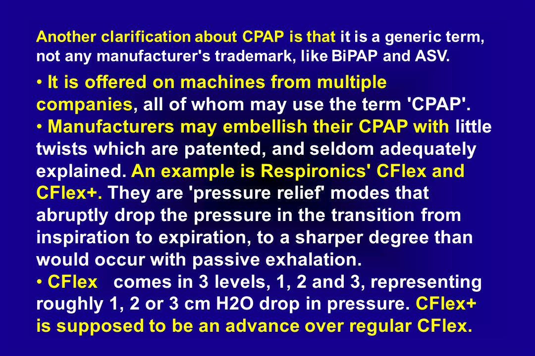 Another clarification about CPAP is that it is a generic term, not any manufacturer s trademark, like BiPAP and ASV.