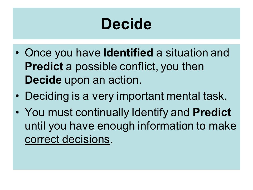 Decide Once you have Identified a situation and Predict a possible conflict, you then Decide upon an action.