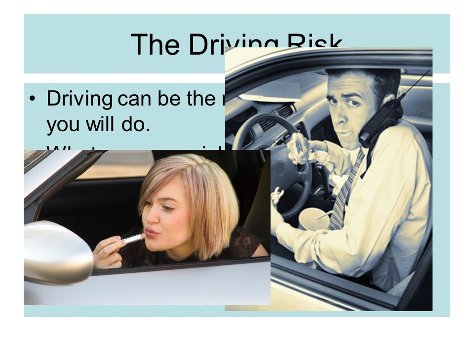 The Driving Risk Driving can be the most dangerous thing you will do.