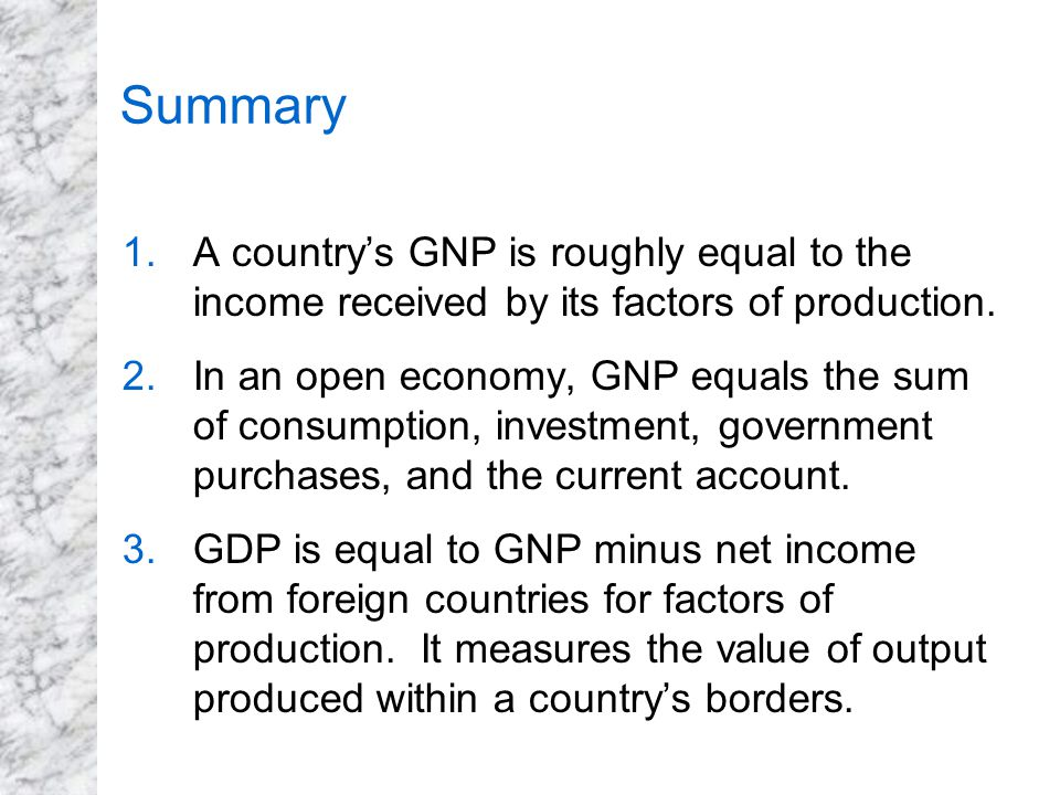 Summary A country's GNP is roughly equal to the income received by its factors of production.