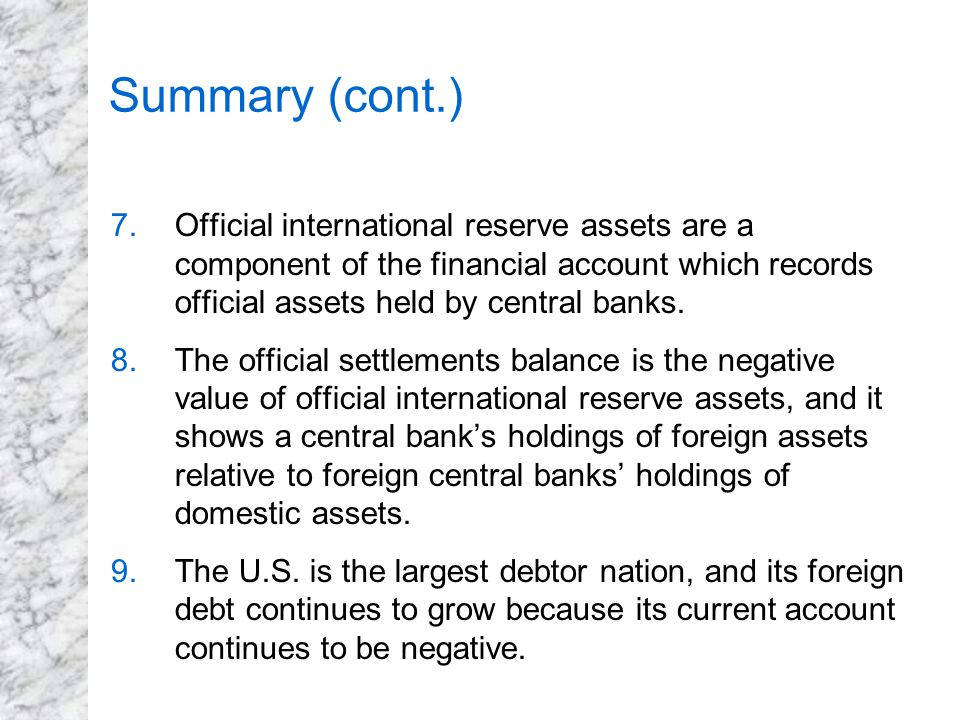Summary (cont.) Official international reserve assets are a component of the financial account which records official assets held by central banks.
