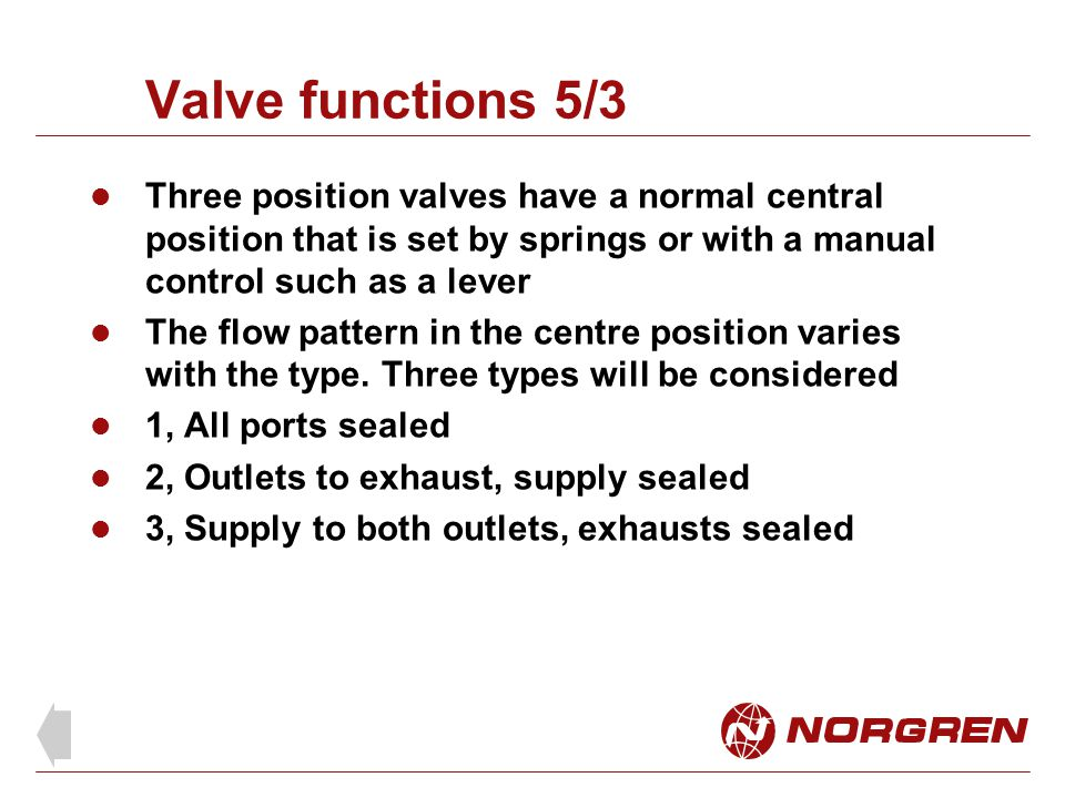 Valve functions 5/3 Three position valves have a normal central position that is set by springs or with a manual control such as a lever.