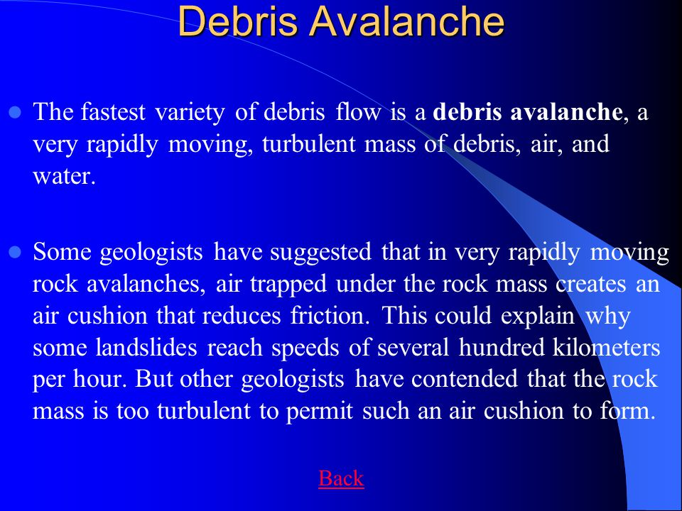 Debris Avalanche The fastest variety of debris flow is a debris avalanche, a very rapidly moving, turbulent mass of debris, air, and water.