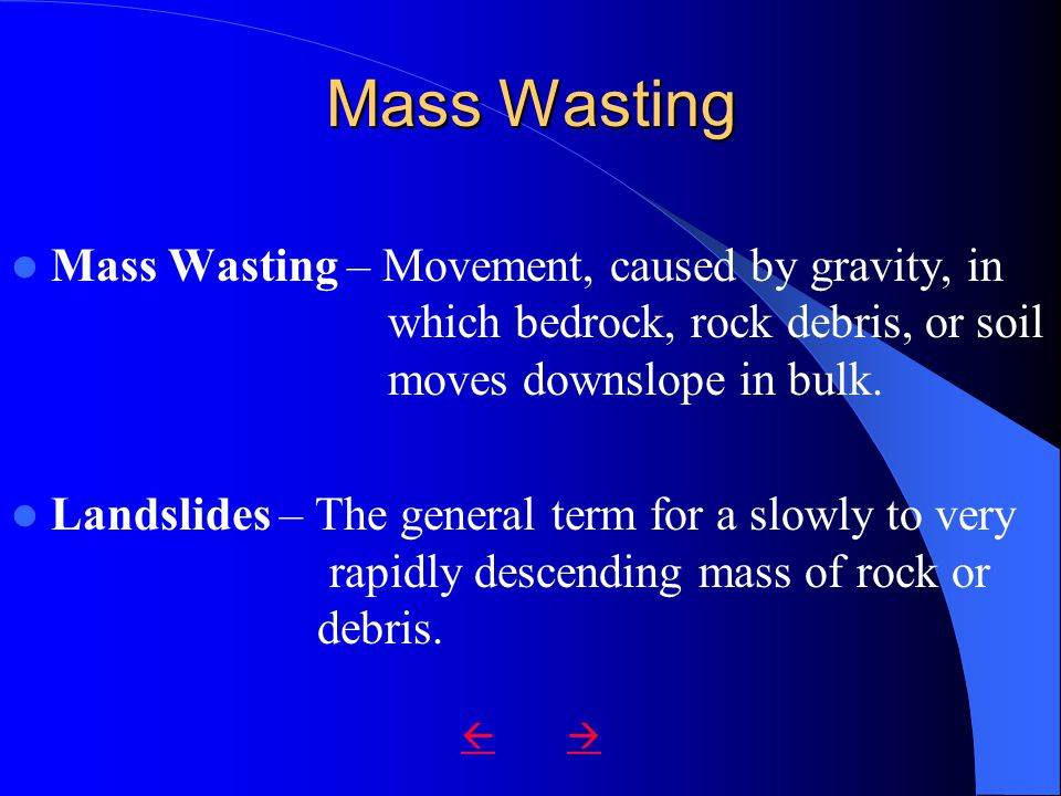 Mass Wasting Mass Wasting – Movement, caused by gravity, in which bedrock, rock debris, or soil moves downslope in bulk.
