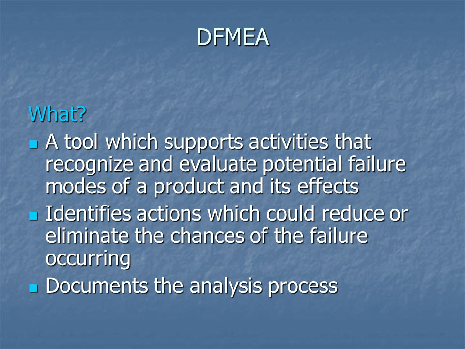 DFMEA What A tool which supports activities that recognize and evaluate potential failure modes of a product and its effects.