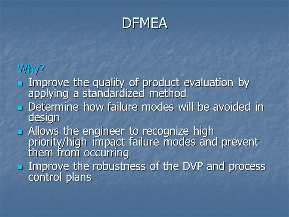 DFMEA Why Improve the quality of product evaluation by applying a standardized method. Determine how failure modes will be avoided in design.