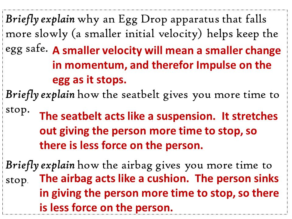 Briefly explain why an Egg Drop apparatus that falls more slowly (a smaller initial velocity) helps keep the egg safe.