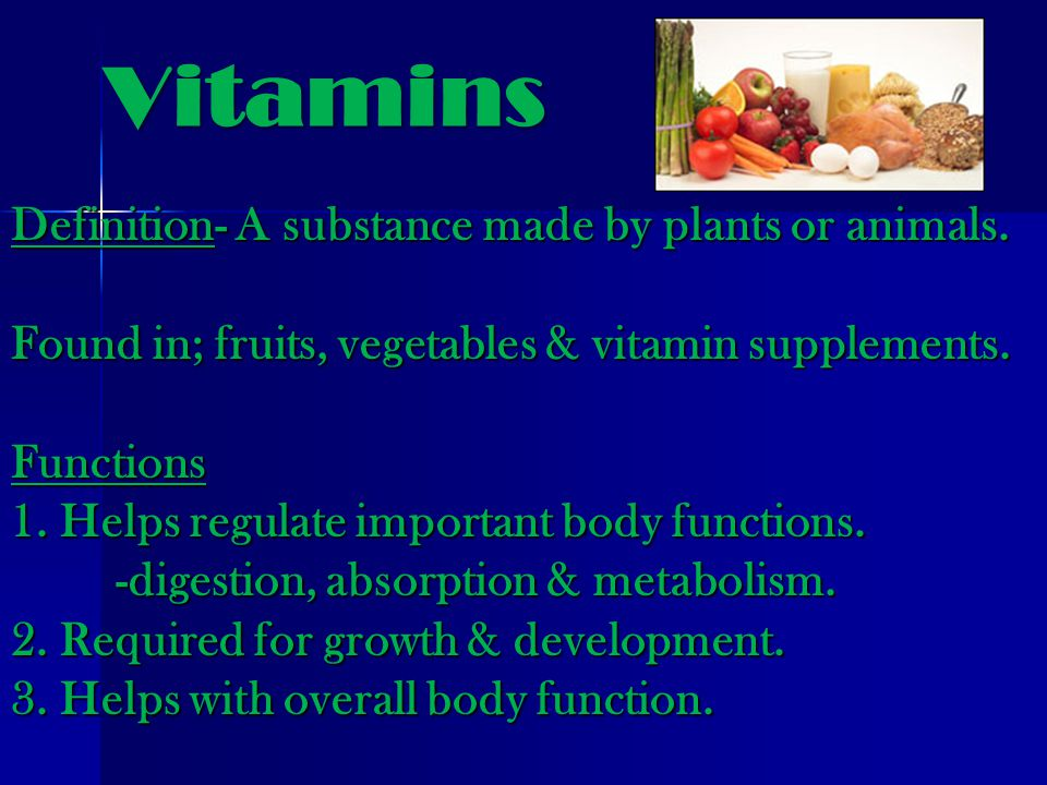 Vitamins Definition- A substance made by plants or animals.