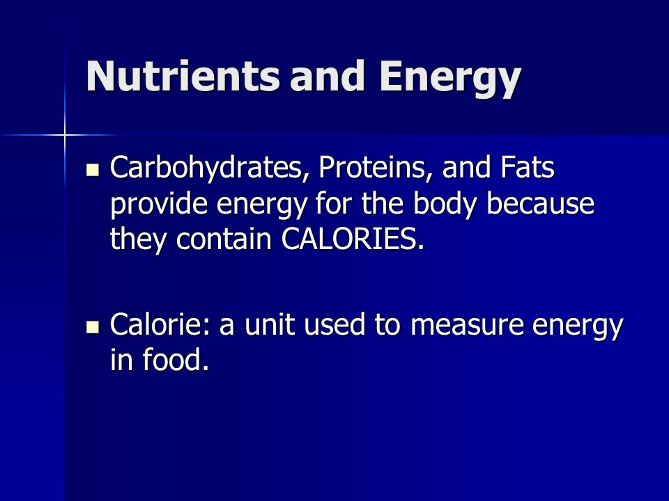 Nutrients and Energy Carbohydrates, Proteins, and Fats provide energy for the body because they contain CALORIES.