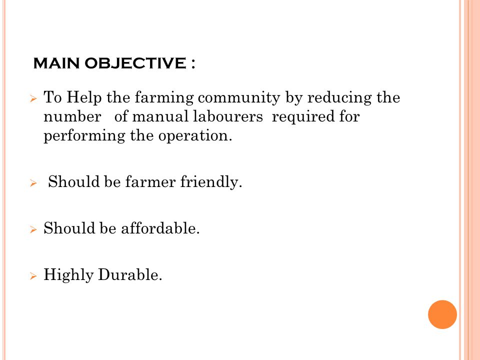 MAIN OBJECTIVE : To Help the farming community by reducing the number of manual labourers required for performing the operation.