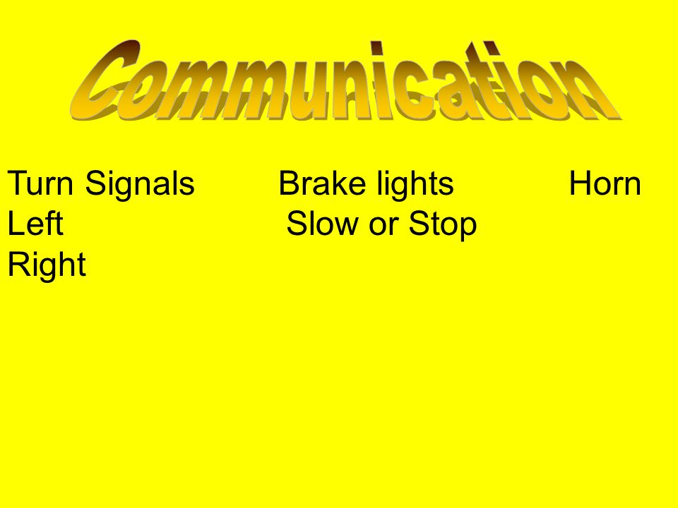 Communication Turn Signals Brake lights Horn Left Slow or Stop Right