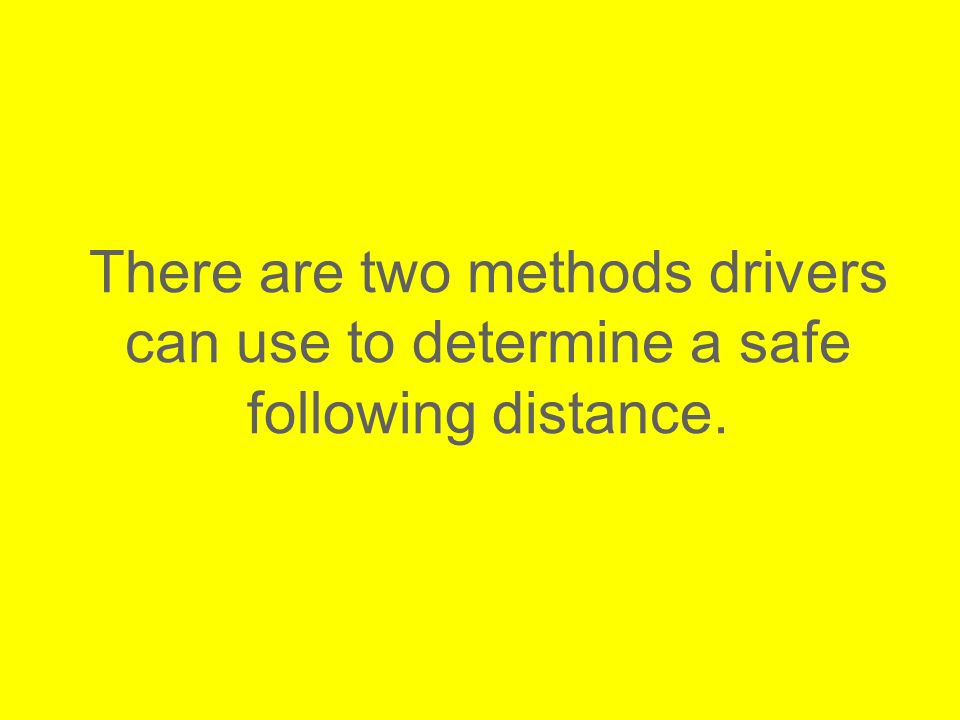 There are two methods drivers can use to determine a safe following distance.