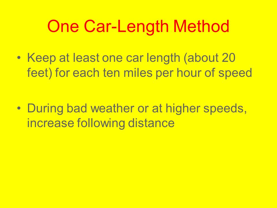 One Car-Length Method Keep at least one car length (about 20 feet) for each ten miles per hour of speed.