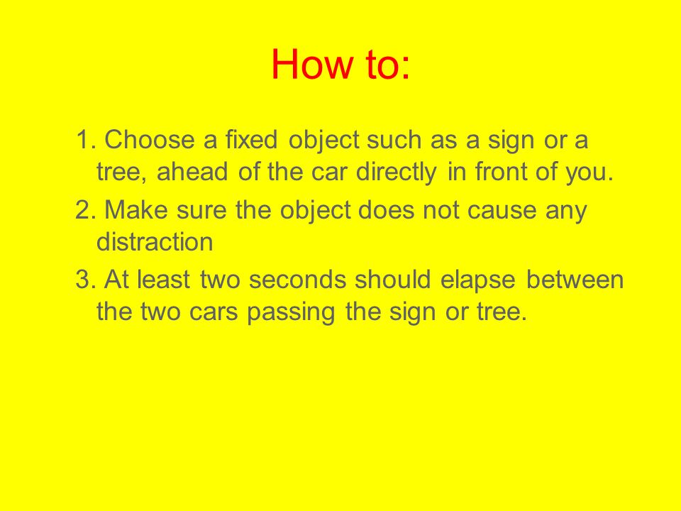 How to: 1. Choose a fixed object such as a sign or a tree, ahead of the car directly in front of you.