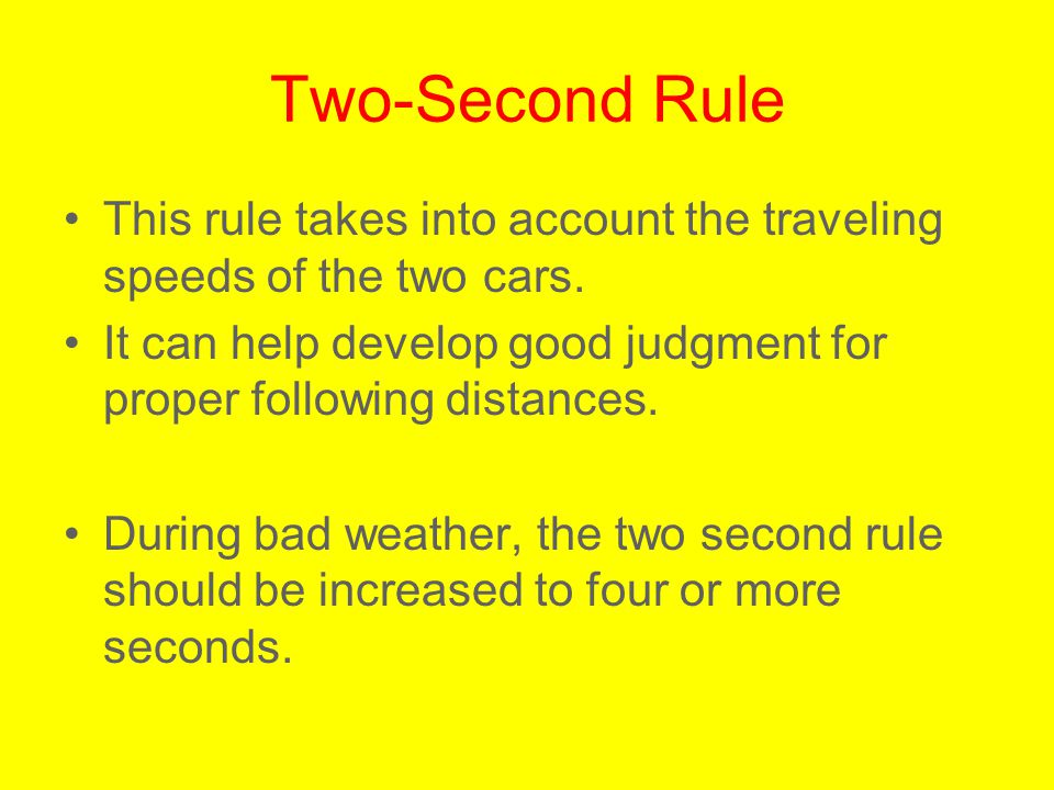 Two-Second Rule This rule takes into account the traveling speeds of the two cars. It can help develop good judgment for proper following distances.