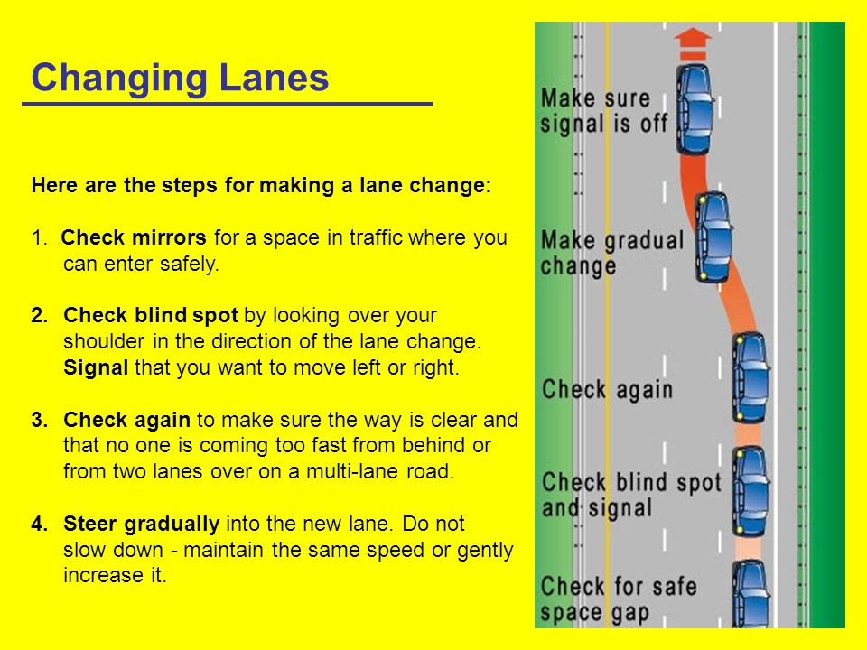 Changing Lanes Here are the steps for making a lane change: