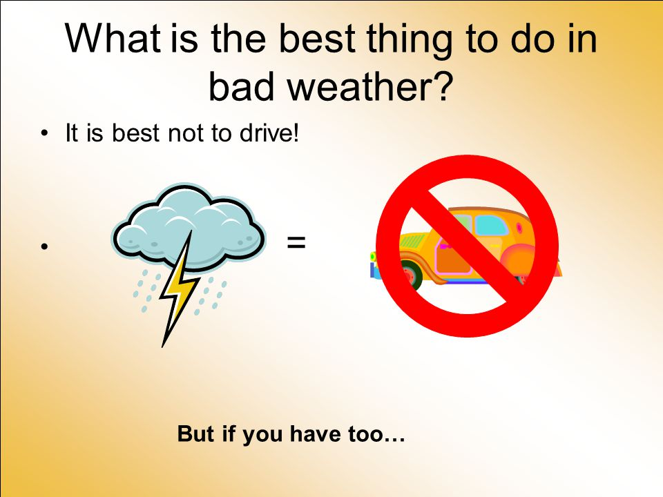 What is the best thing to do in bad weather