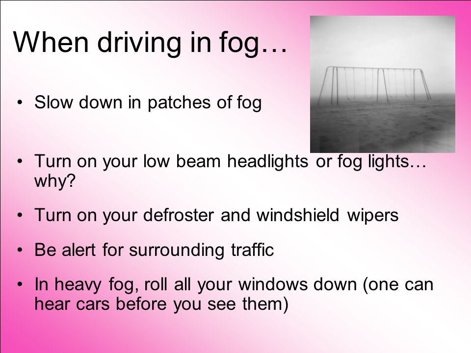 When driving in fog… Slow down in patches of fog