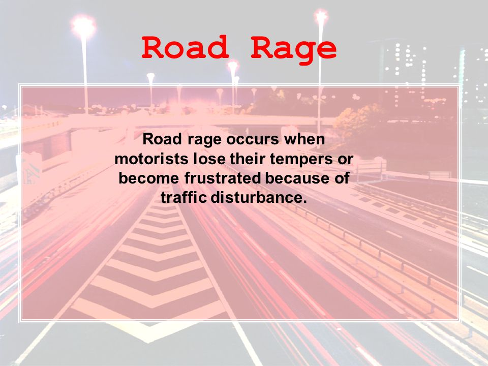 Road Rage Road rage occurs when motorists lose their tempers or become frustrated because of traffic disturbance.