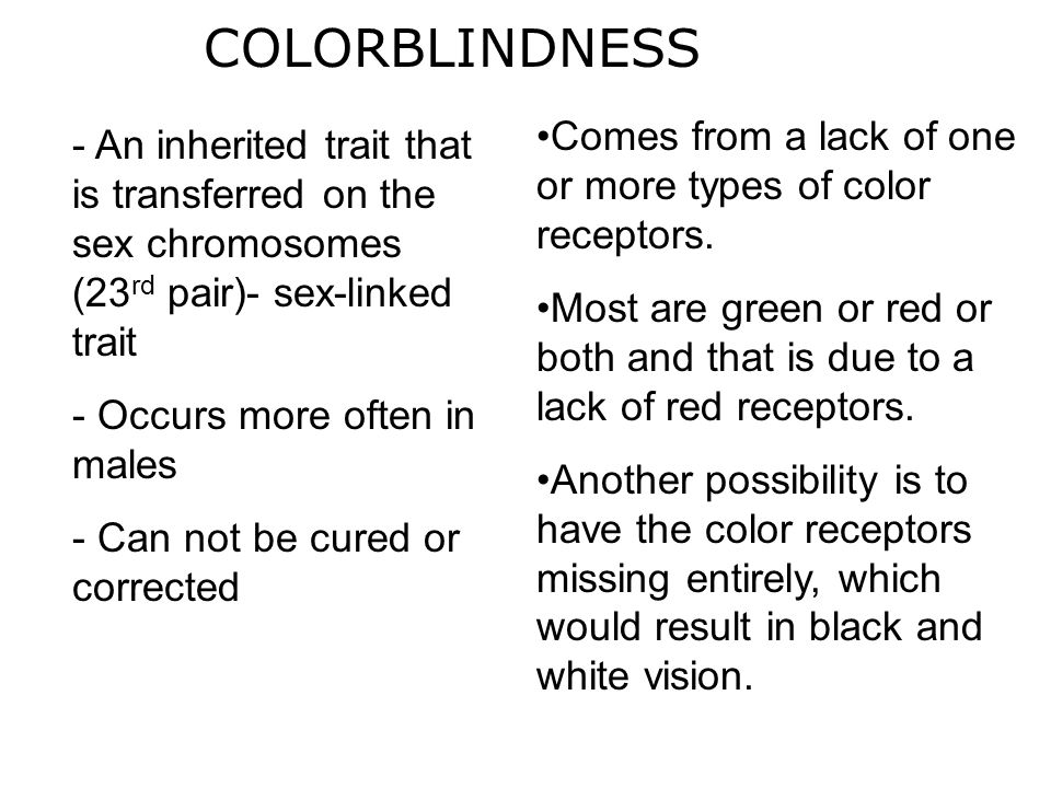COLORBLINDNESS Comes from a lack of one or more types of color receptors. Most are green or red or both and that is due to a lack of red receptors.