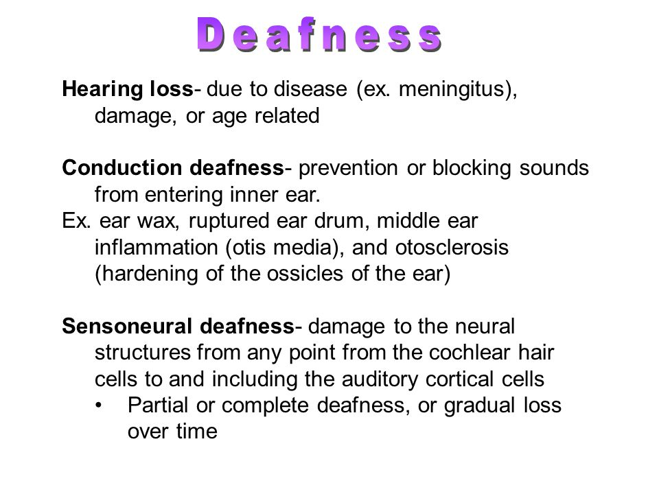 Deafness Hearing loss- due to disease (ex. meningitus), damage, or age related.