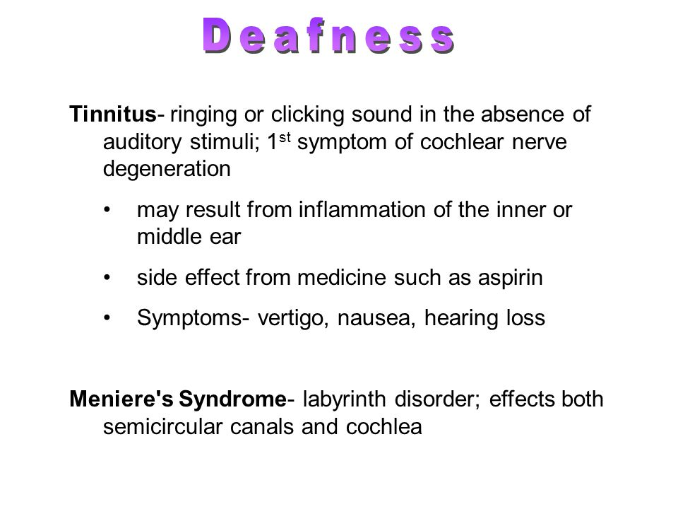 Deafness Tinnitus- ringing or clicking sound in the absence of auditory stimuli; 1st symptom of cochlear nerve degeneration.