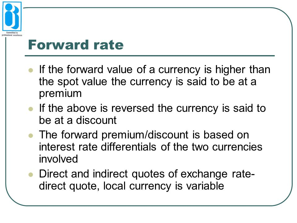Forward rate If the forward value of a currency is higher than the spot value the currency is said to be at a premium.