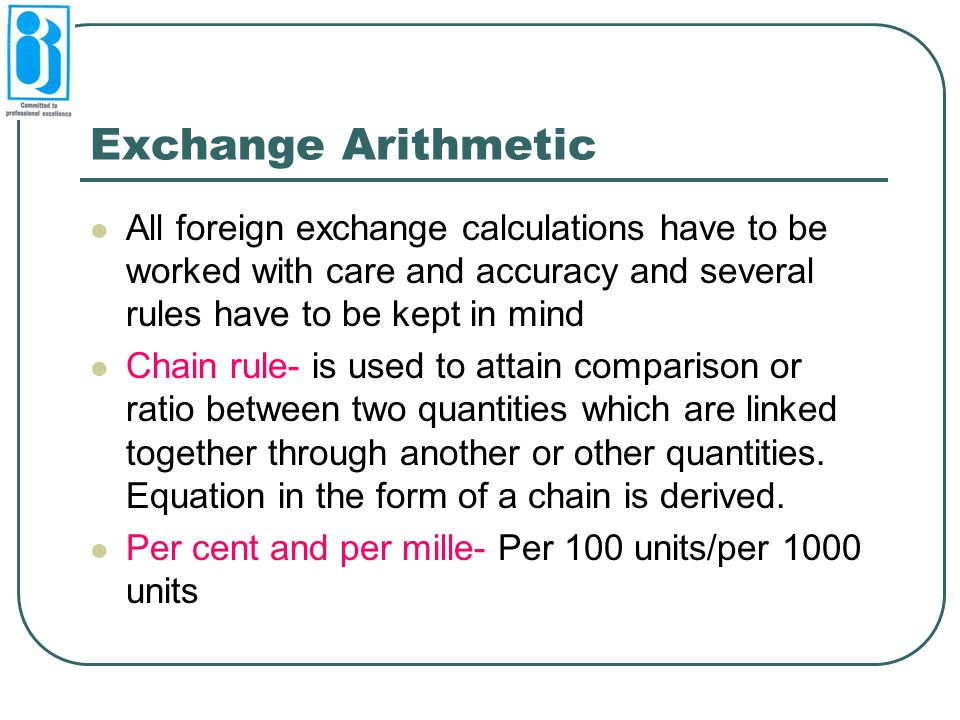 Exchange Arithmetic All foreign exchange calculations have to be worked with care and accuracy and several rules have to be kept in mind.