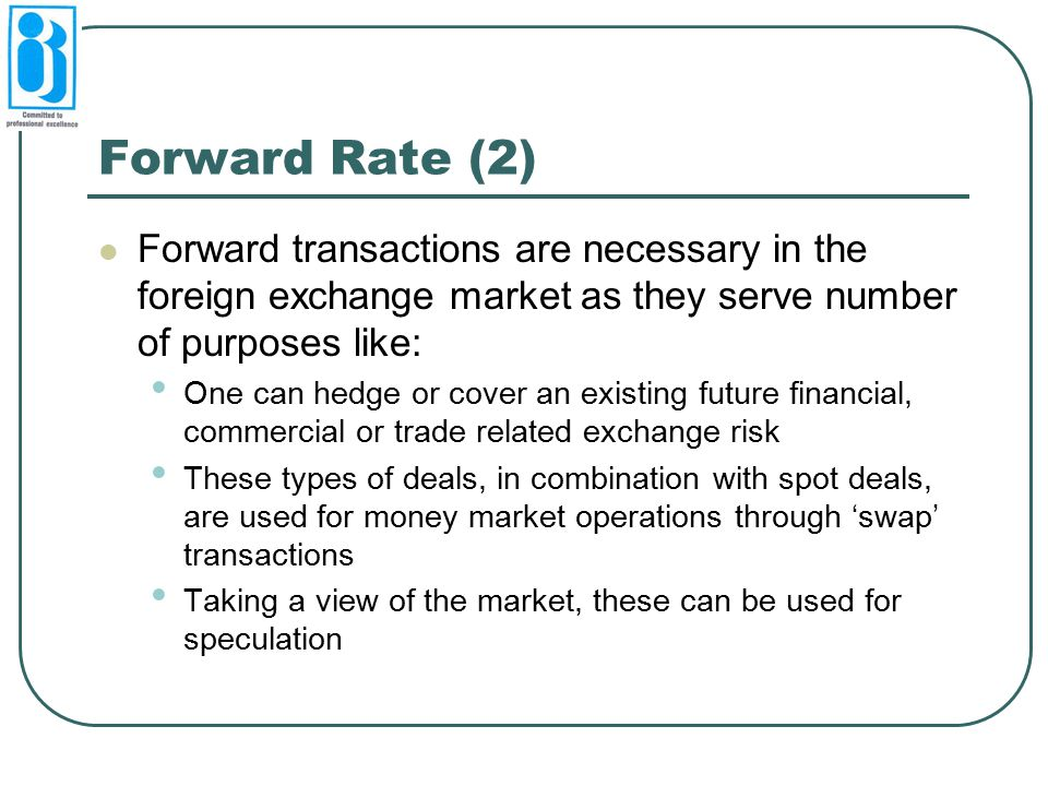 Forward Rate (2) Forward transactions are necessary in the foreign exchange market as they serve number of purposes like:
