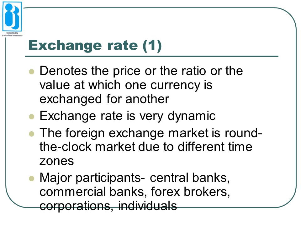 Exchange rate (1) Denotes the price or the ratio or the value at which one currency is exchanged for another.