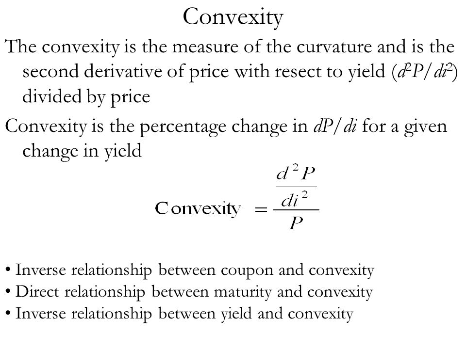 Convexity The convexity is the measure of the curvature and is the second derivative of price with resect to yield (d2P/di2) divided by price.