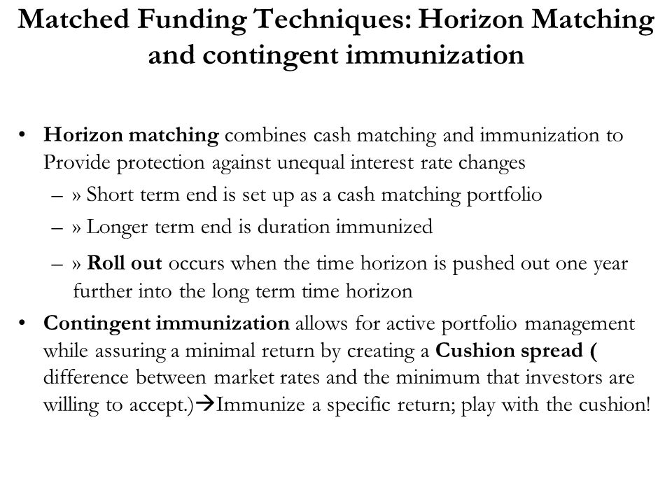 Matched Funding Techniques: Horizon Matching and contingent immunization
