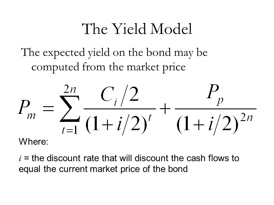 The Yield Model The expected yield on the bond may be computed from the market price. Where: